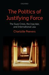 The Politics of Justifying Force – The Suez Crisis, the Iraq War, and International Law - Oxford Scholarship Online