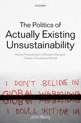 The Politics of Actually Existing Unsustainability – Human Flourishing in a Climate-Changed, Carbon Constrained World - Oxford Scholarship Online
