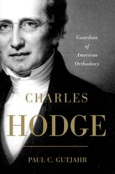 Charles HodgeGuardian of American Orthodoxy$