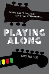 Playing Along – Digital Games, YouTube, and Virtual Performance - Oxford Scholarship Online