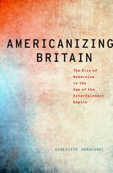 Americanizing BritainThe Rise of Modernism in the Age of the Entertainment Empire
