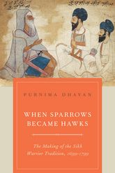When Sparrows Became HawksThe Making of the Sikh Warrior Tradition, 1699-1799
