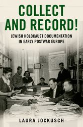Collect and Record!Jewish Holocaust Documentation in Early Postwar Europe$