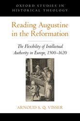 Reading Augustine in the ReformationThe Flexibility of Intellectual Authority in Europe, 1500-1620$