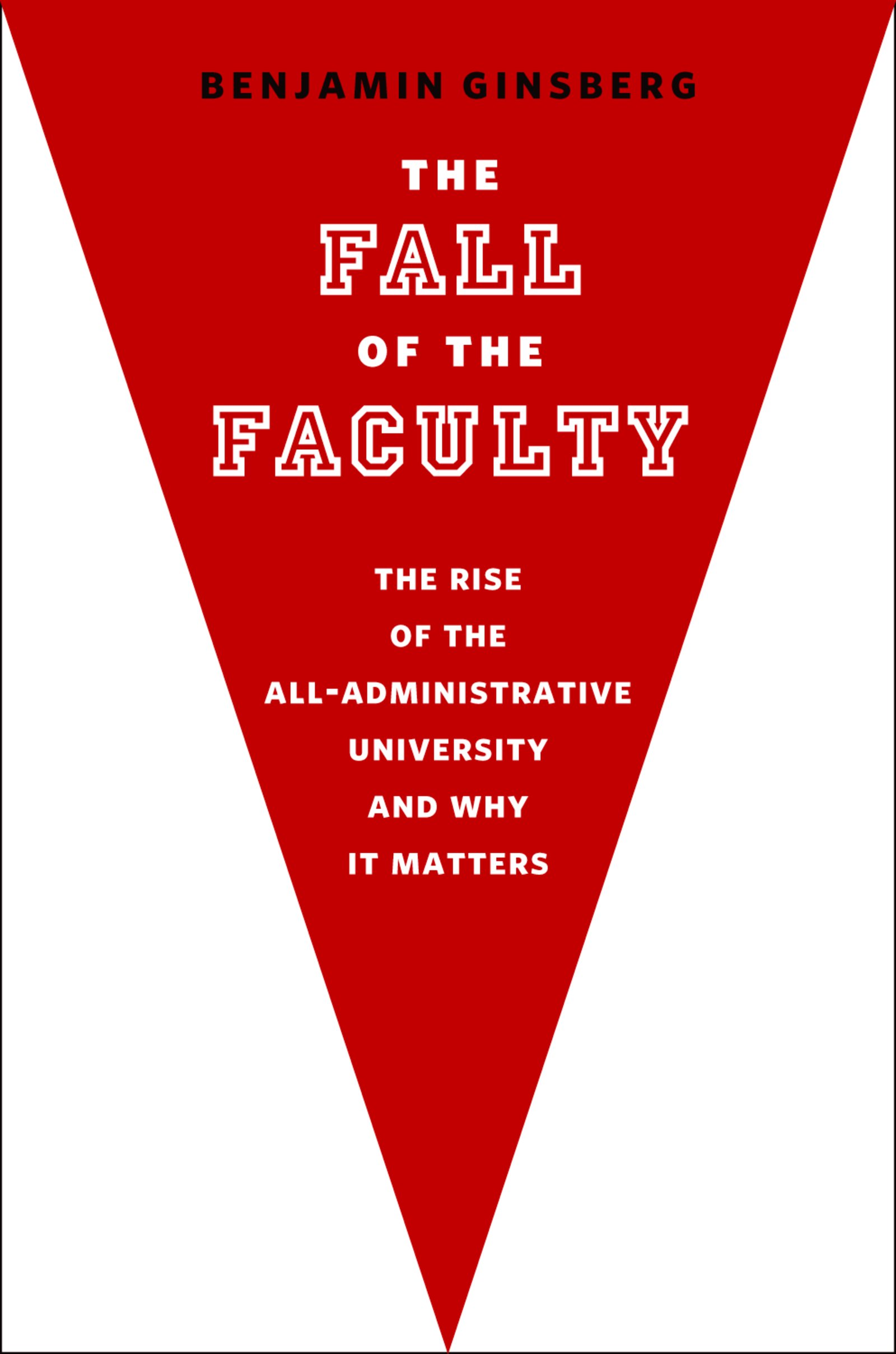 The Fall of the FacultyThe Rise of the All-Administrative University and Why It Matters