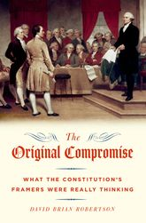 The Original CompromiseWhat the Constitution's Framers Were Really Thinking$