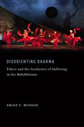 Disorienting DharmaEthics and the Aesthetics of Suffering in the Mahabharata