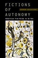 Fictions of Autonomy – Modernism from Wilde to de Man - Oxford Scholarship Online