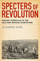 Specters of RevolutionPeasant Guerrillas in the Cold War Mexican Countryside